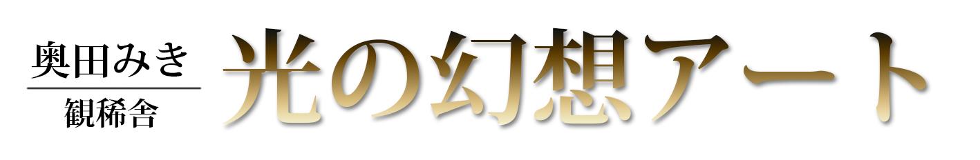 奥田みき・観稀舎~光の幻想アート~